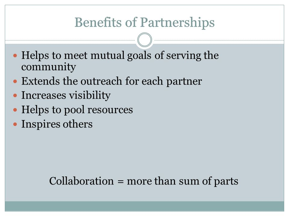 Benefits of Partnerships Helps to meet mutual goals of serving the community Extends the outreach for each partner Increases visibility Helps to pool resources Inspires others Collaboration = more than sum of parts Benefits of Partnerships