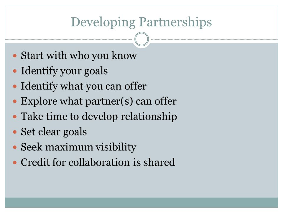 Developing Partnerships Start with who you know Identify your goals Identify what you can offer Explore what partner(s) can offer Take time to develop relationship Set clear goals Seek maximum visibility Credit for collaboration is shared