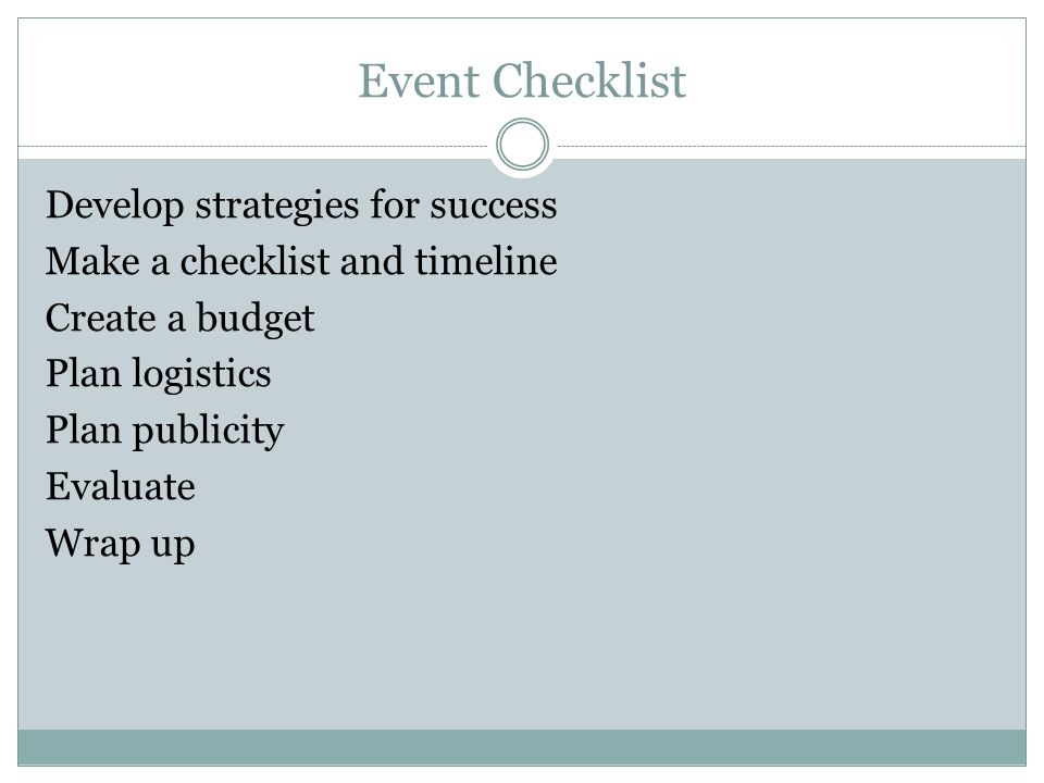 Event Checklist Develop strategies for success Make a checklist and timeline Create a budget Plan logistics Plan publicity Evaluate Wrap up