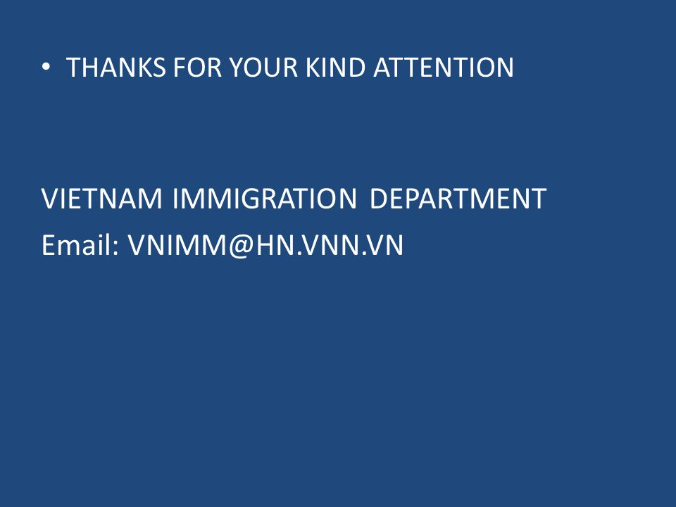 THANKS FOR YOUR KIND ATTENTION VIETNAM IMMIGRATION DEPARTMENT Email: VNIMM@HN.VNN.VN