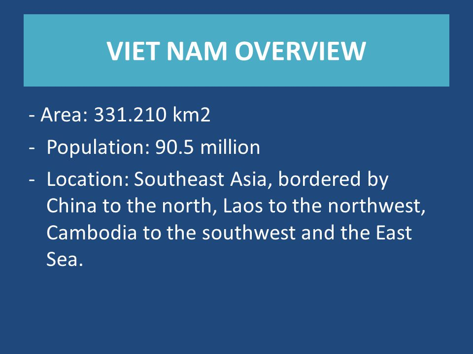 VIET NAM OVERVIEW - Area: 331.210 km2 -Population: 90.5 million -Location: Southeast Asia, bordered by China to the north, Laos to the northwest, Camb