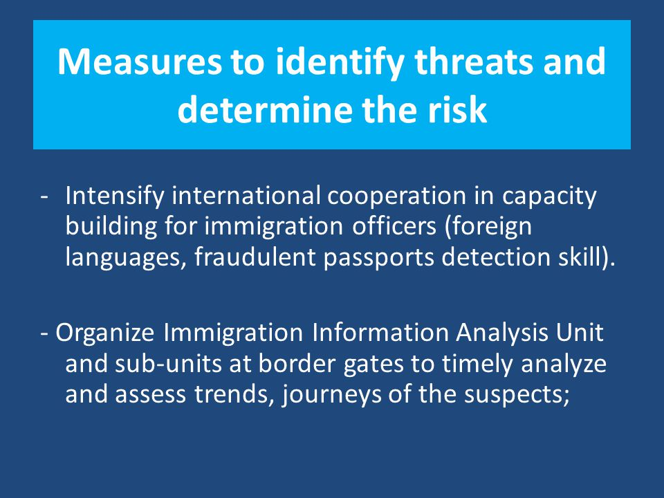 Measures to identify threats and determine the risk -Intensify international cooperation in capacity building for immigration officers (foreign languages, fraudulent passports detection skill).