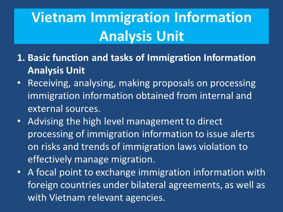 Vietnam Immigration Information Analysis Unit 1. Basic function and tasks of Immigration Information Analysis Unit Receiving, analysing, making propos