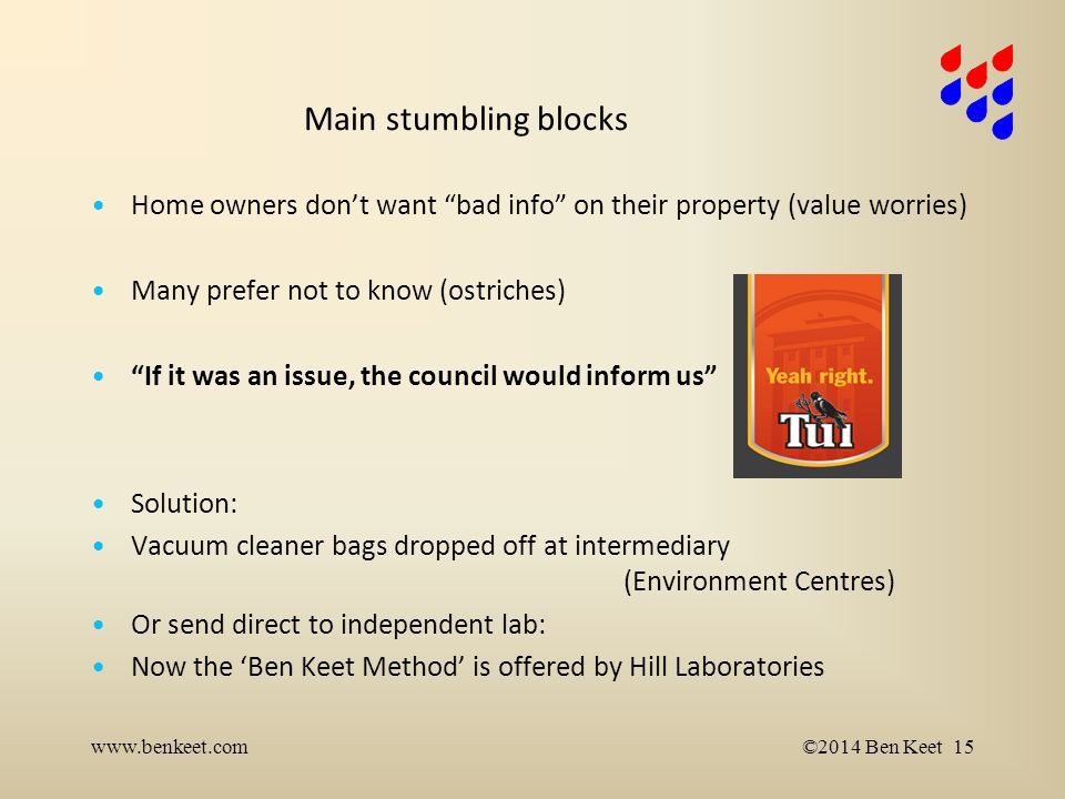 Main stumbling blocks Home owners don't want bad info on their property (value worries) Many prefer not to know (ostriches) If it was an issue, the council would inform us Solution: Vacuum cleaner bags dropped off at intermediary (Environment Centres) Or send direct to independent lab: Now the 'Ben Keet Method' is offered by Hill Laboratories www.benkeet.com©2014 Ben Keet 15