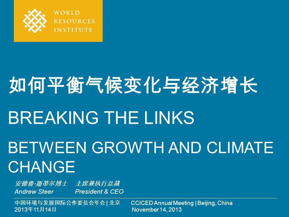 中国环境与发展国际合作委员会年会 | 北京 CCICED Annual Meeting | Beijing, China 2013 年 11 月 14 日 November 14, 2013 如何平衡气候变化与经济增长 BREAKING THE LINKS BETWEEN GROWTH AND CL