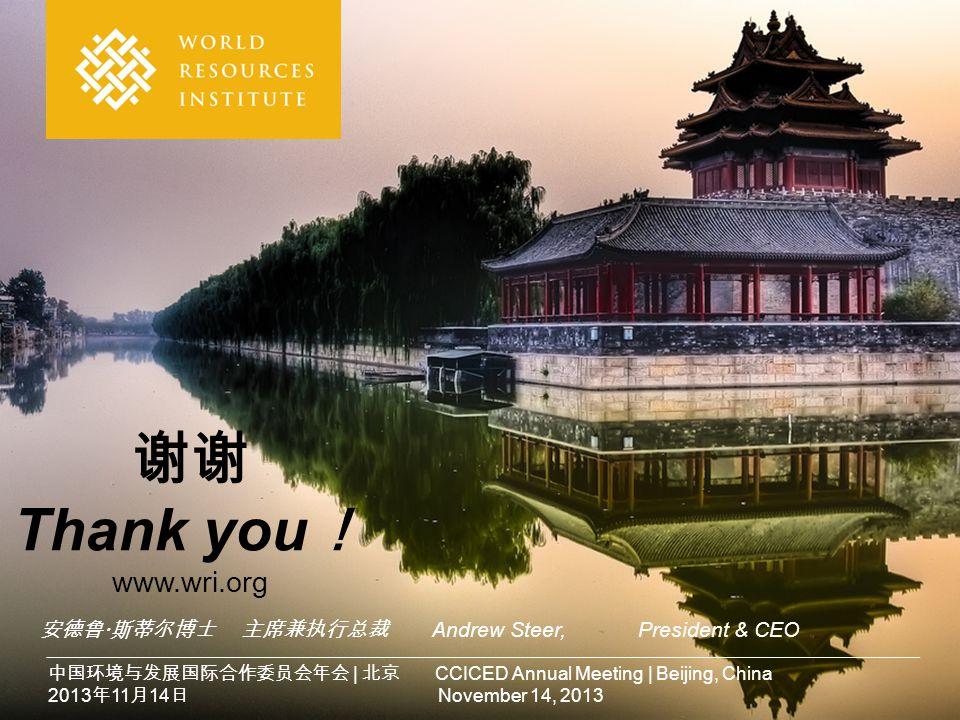 谢谢 Thank you ! www.wri.org 中国环境与发展国际合作委员会年会 | 北京 CCICED Annual Meeting | Beijing, China 2013 年 11 月 14 日 November 14, 2013 安德鲁  斯蒂尔博士 主席兼执行总裁 Andrew