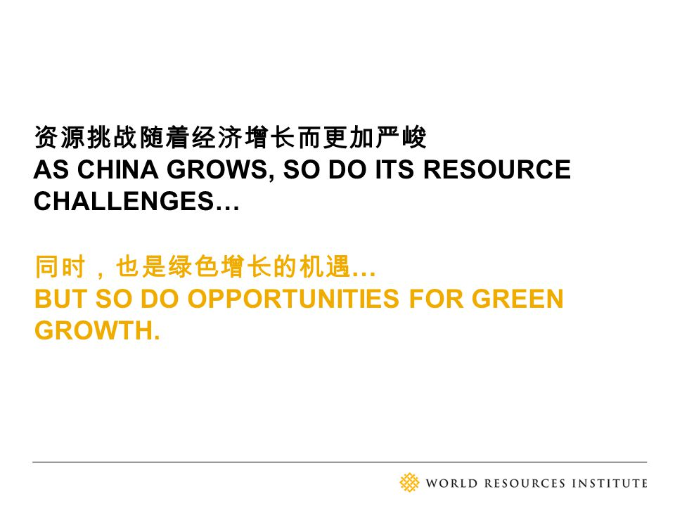 同时,也是绿色增长的机遇 … BUT SO DO OPPORTUNITIES FOR GREEN GROWTH. 资源挑战随着经济增长而更加严峻 AS CHINA GROWS, SO DO ITS RESOURCE CHALLENGES…