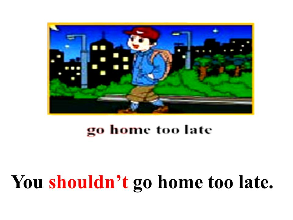 You shouldn't go home too late.