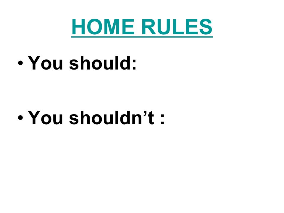 HOME RULES You should: You shouldn't :