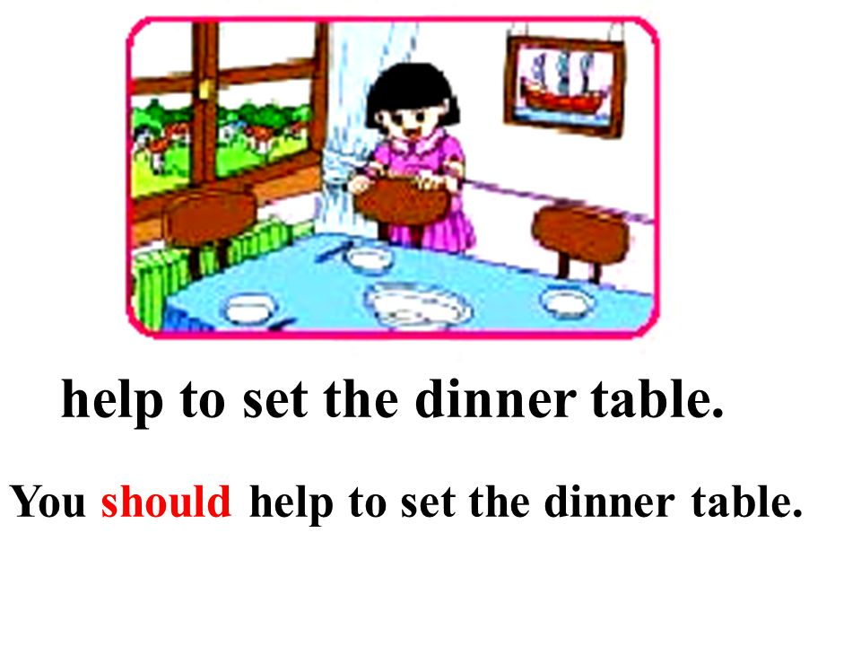 help to set the dinner table. You should help to set the dinner table.