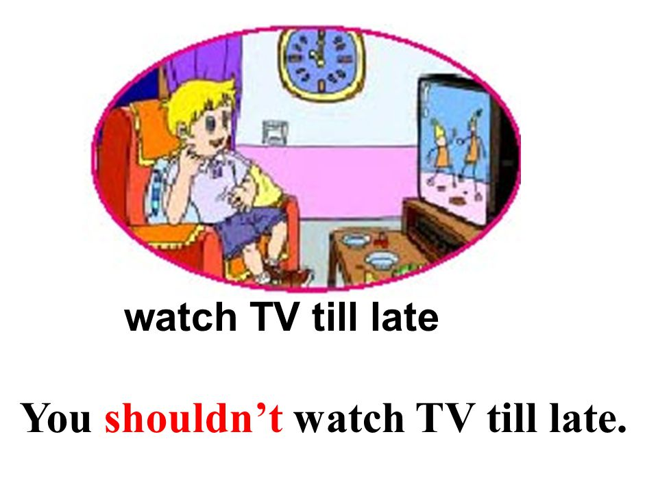 watch TV till late You shouldn't watch TV till late.
