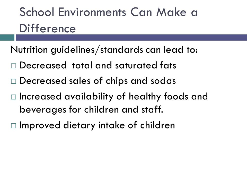 School Environments Can Make a Difference Nutrition guidelines/standards can lead to:  Decreased total and saturated fats  Decreased sales of chips and sodas  Increased availability of healthy foods and beverages for children and staff.