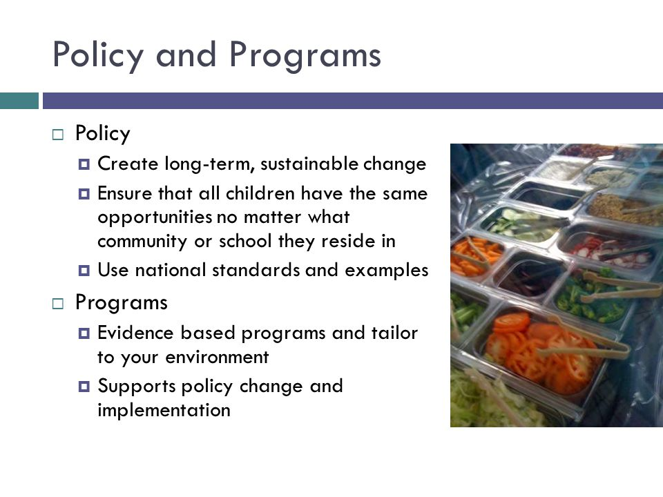 Policy and Programs  Policy  Create long-term, sustainable change  Ensure that all children have the same opportunities no matter what community or school they reside in  Use national standards and examples  Programs  Evidence based programs and tailor to your environment  Supports policy change and implementation