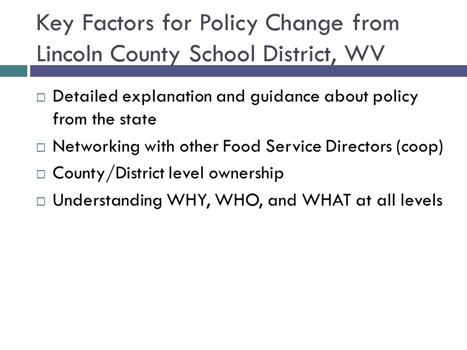 Key Factors for Policy Change from Lincoln County School District, WV  Detailed explanation and guidance about policy from the state  Networking with other Food Service Directors (coop)  County/District level ownership  Understanding WHY, WHO, and WHAT at all levels