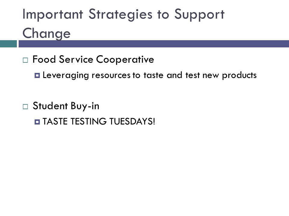 Important Strategies to Support Change  Food Service Cooperative  Leveraging resources to taste and test new products  Student Buy-in  TASTE TESTING TUESDAYS!
