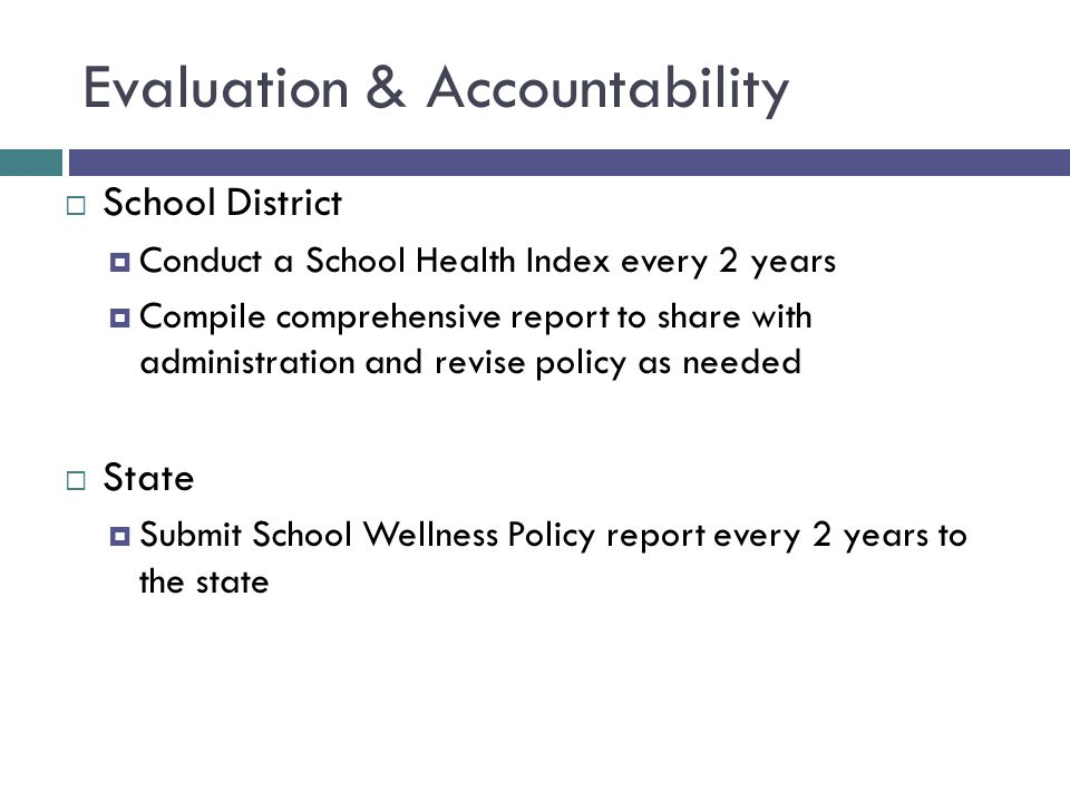 Evaluation & Accountability  School District  Conduct a School Health Index every 2 years  Compile comprehensive report to share with administration and revise policy as needed  State  Submit School Wellness Policy report every 2 years to the state