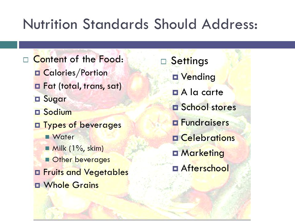 Nutrition Standards Should Address:  Content of the Food:  Calories/Portion  Fat (total, trans, sat)  Sugar  Sodium  Types of beverages Water Milk (1%, skim) Other beverages  Fruits and Vegetables  Whole Grains  Settings  Vending  A la carte  School stores  Fundraisers  Celebrations  Marketing  Afterschool