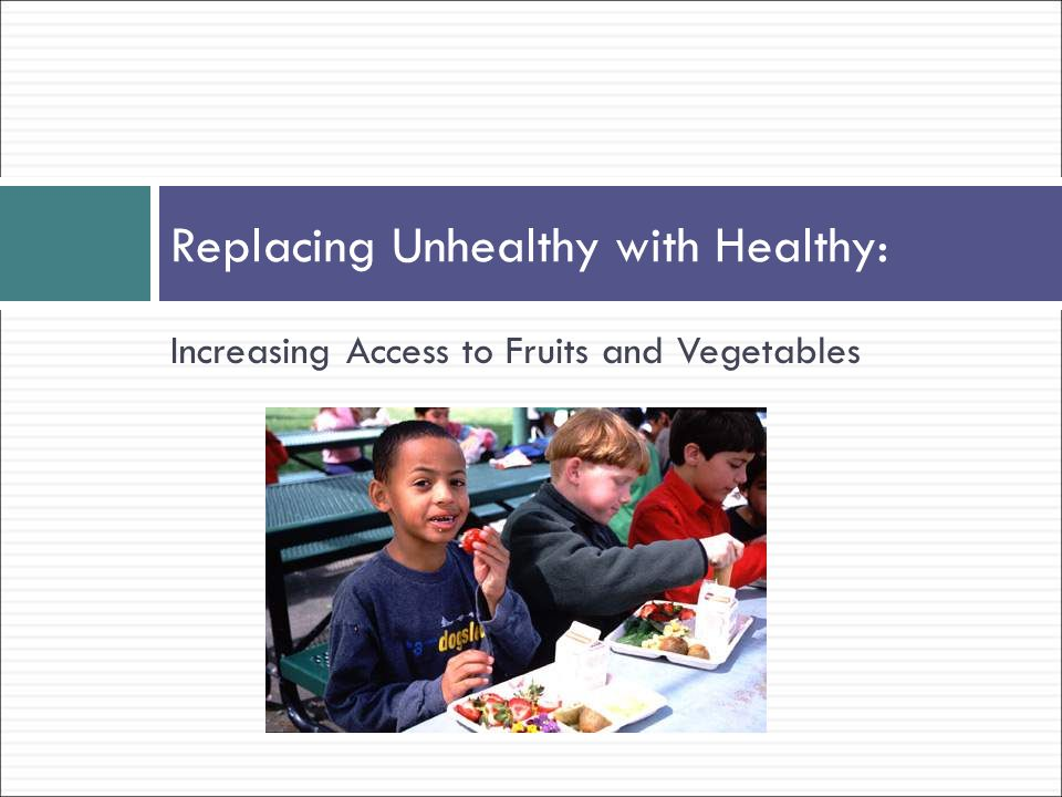 Increasing Access to Fruits and Vegetables Replacing Unhealthy with Healthy: