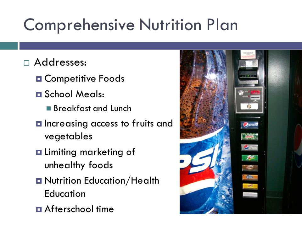 Comprehensive Nutrition Plan  Addresses:  Competitive Foods  School Meals: Breakfast and Lunch  Increasing access to fruits and vegetables  Limiting marketing of unhealthy foods  Nutrition Education/Health Education  Afterschool time