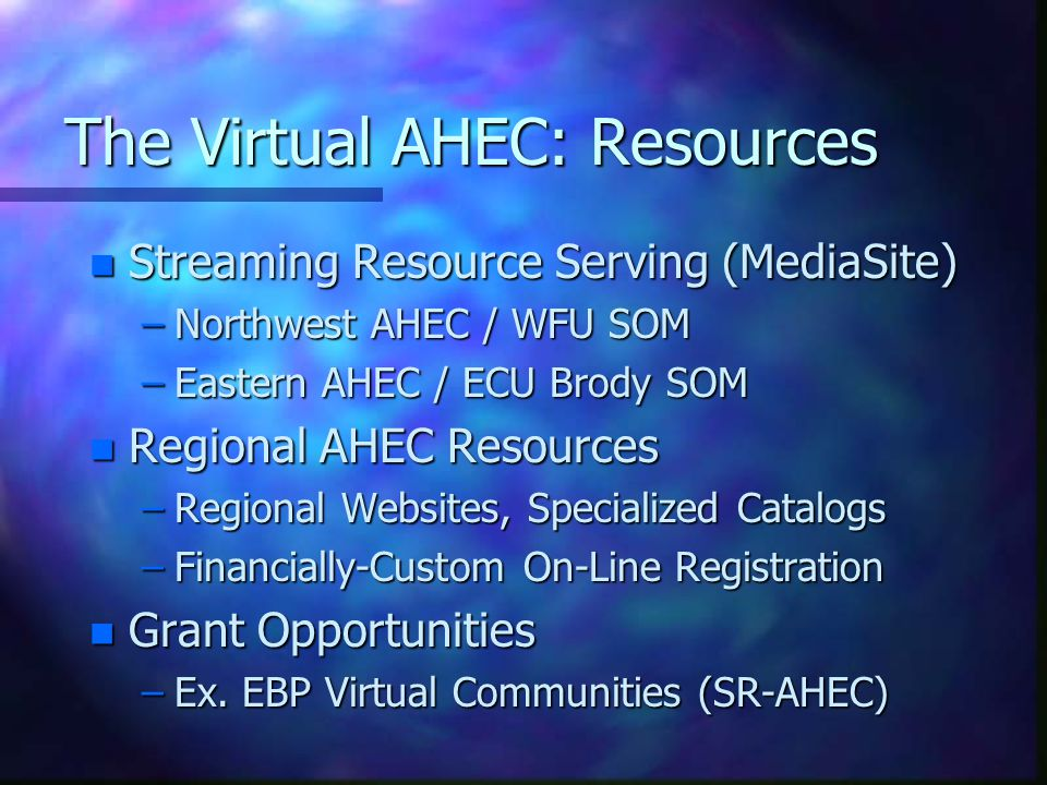 The Virtual AHEC: Resources n Streaming Resource Serving (MediaSite) –Northwest AHEC / WFU SOM –Eastern AHEC / ECU Brody SOM n Regional AHEC Resources –Regional Websites, Specialized Catalogs –Financially-Custom On-Line Registration n Grant Opportunities –Ex.