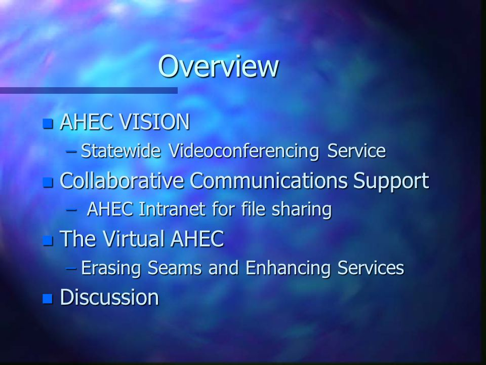 Overview n AHEC VISION –Statewide Videoconferencing Service n Collaborative Communications Support – AHEC Intranet for file sharing n The Virtual AHEC –Erasing Seams and Enhancing Services n Discussion
