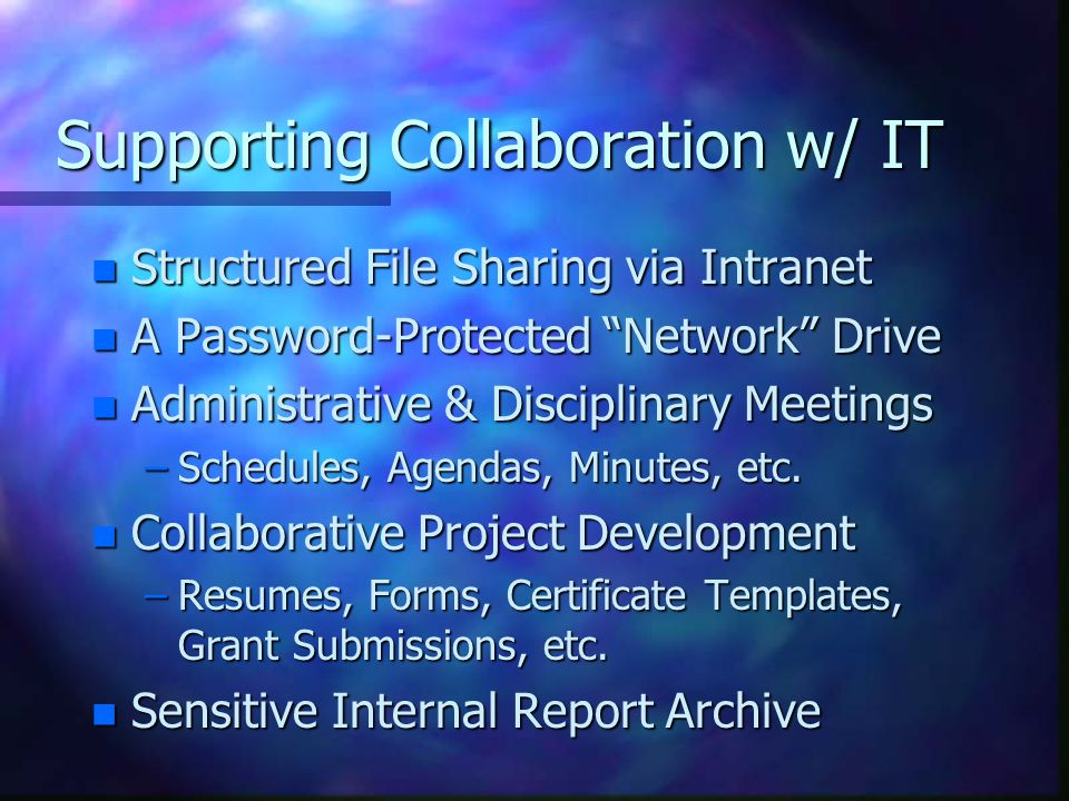 Supporting Collaboration w/ IT n Structured File Sharing via Intranet n A Password-Protected Network Drive n Administrative & Disciplinary Meetings –Schedules, Agendas, Minutes, etc.