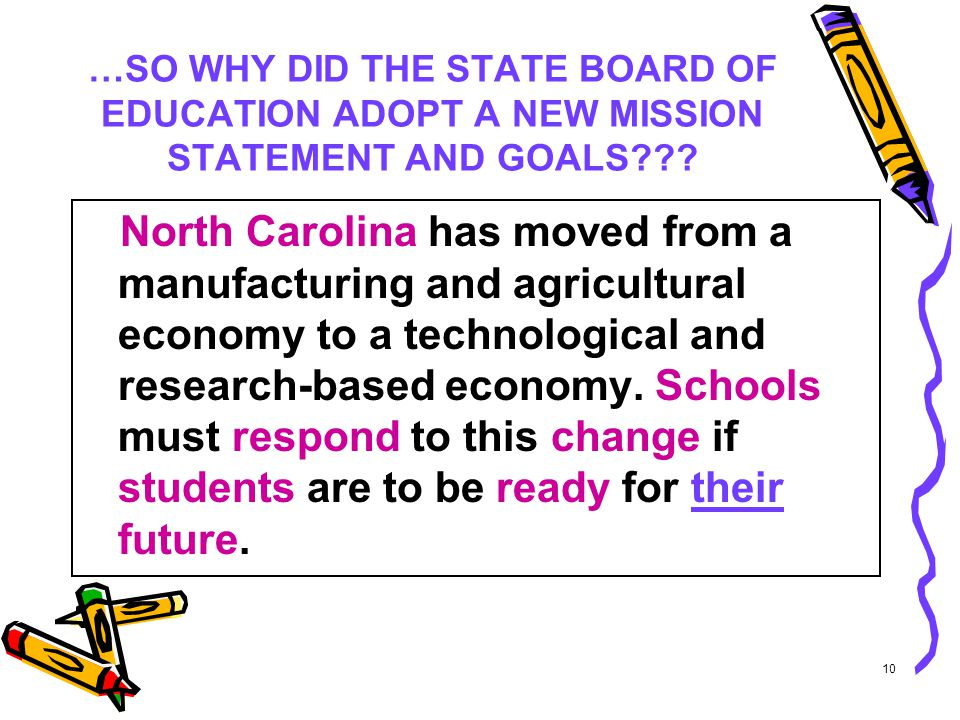 10 …SO WHY DID THE STATE BOARD OF EDUCATION ADOPT A NEW MISSION STATEMENT AND GOALS??? North Carolina has moved from a manufacturing and agricultural
