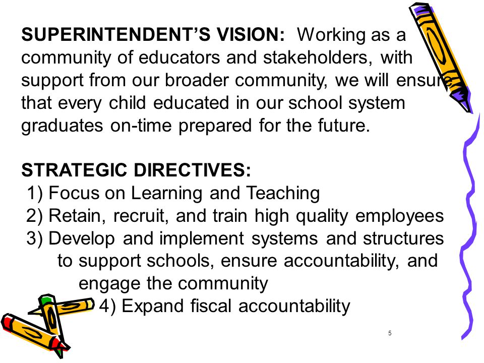 SUPERINTENDENT'S VISION: Working as a community of educators and stakeholders, with support from our broader community, we will ensure that every child educated in our school system graduates on-time prepared for the future.