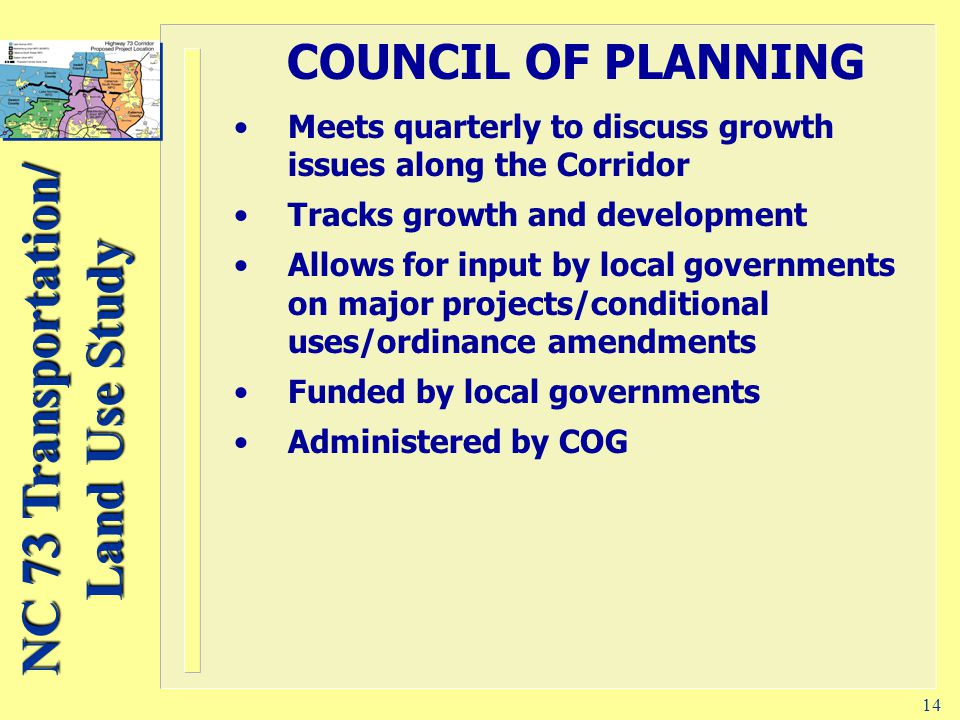 NC 73 Transportation/ Land Use Study 14 COUNCIL OF PLANNING Meets quarterly to discuss growth issues along the Corridor Tracks growth and development Allows for input by local governments on major projects/conditional uses/ordinance amendments Funded by local governments Administered by COG