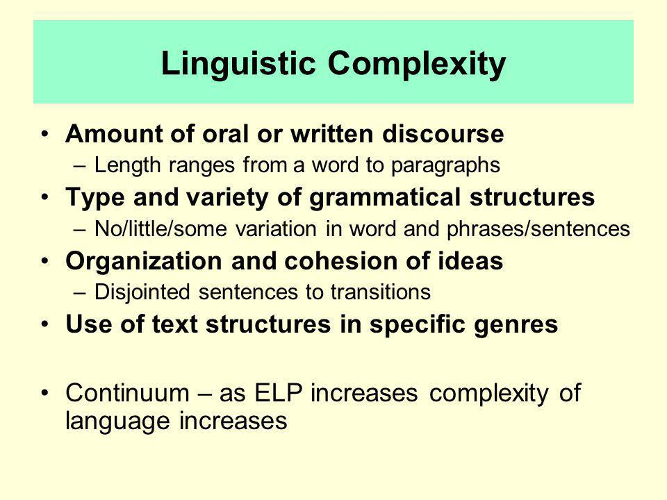 Linguistic Complexity Amount of oral or written discourse –Length ranges from a word to paragraphs Type and variety of grammatical structures –No/little/some variation in word and phrases/sentences Organization and cohesion of ideas –Disjointed sentences to transitions Use of text structures in specific genres Continuum – as ELP increases complexity of language increases