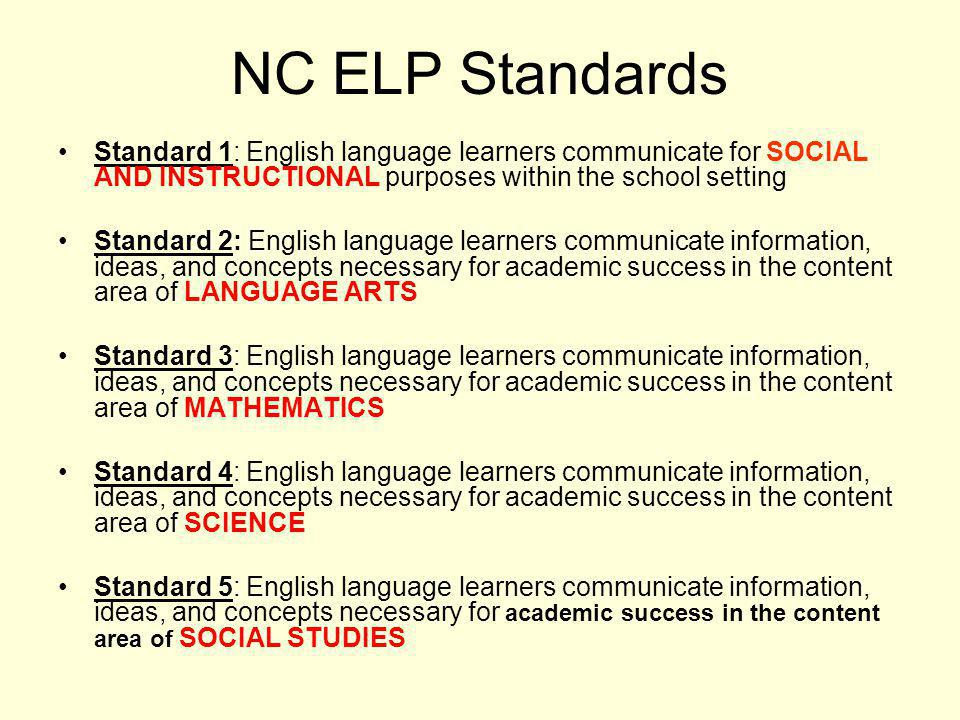 NC ELP Standards Standard 1: English language learners communicate for SOCIAL AND INSTRUCTIONAL purposes within the school setting Standard 2: English language learners communicate information, ideas, and concepts necessary for academic success in the content area of LANGUAGE ARTS Standard 3: English language learners communicate information, ideas, and concepts necessary for academic success in the content area of MATHEMATICS Standard 4: English language learners communicate information, ideas, and concepts necessary for academic success in the content area of SCIENCE Standard 5: English language learners communicate information, ideas, and concepts necessary for academic success in the content area of SOCIAL STUDIES