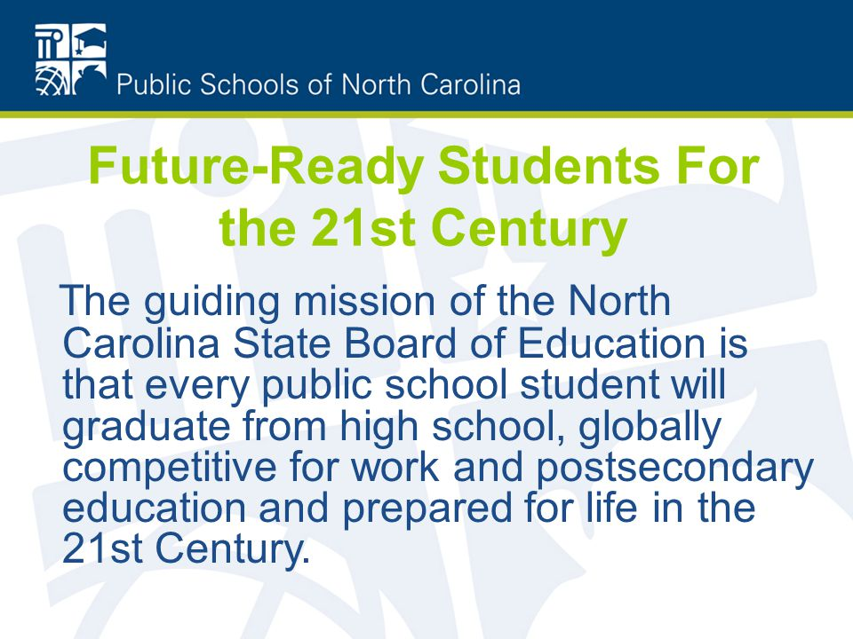 Future-Ready Students For the 21st Century The guiding mission of the North Carolina State Board of Education is that every public school student will graduate from high school, globally competitive for work and postsecondary education and prepared for life in the 21st Century.