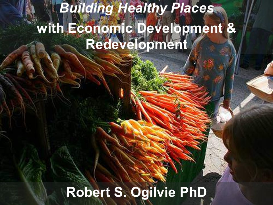 Building Healthy Places with Economic Development and Redevelopment Robert S.