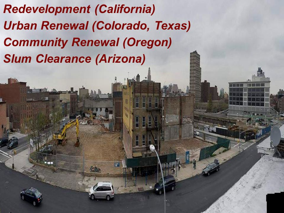 Redevelopment (California) Urban Renewal (Colorado, Texas) Community Renewal (Oregon) Slum Clearance (Arizona)