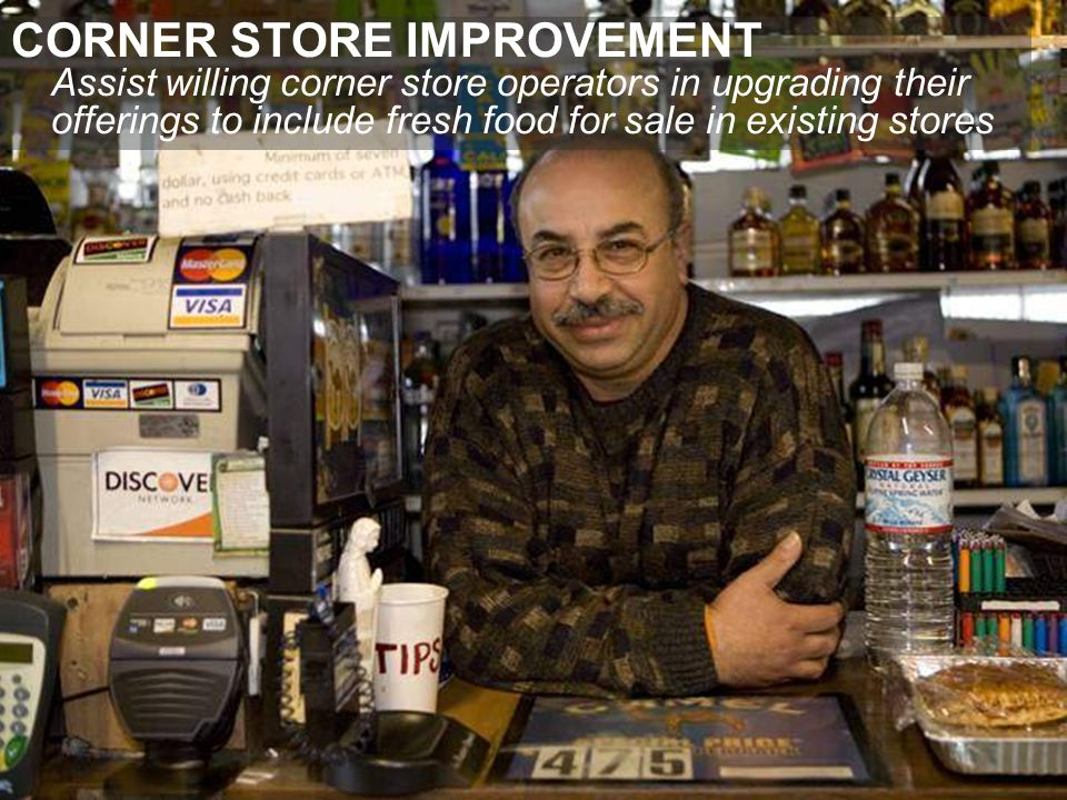 CORNER STORE IMPROVEMENT Assist willing corner store operators in upgrading their offerings to include fresh food for sale in existing stores