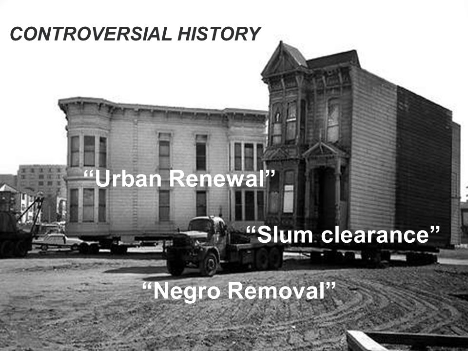 CONTROVERSIAL HISTORY Urban Renewal Slum clearance Negro Removal