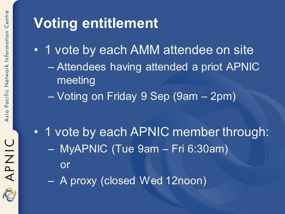 Voting entitlement 1 vote by each AMM attendee on site –Attendees having attended a priot APNIC meeting –Voting on Friday 9 Sep (9am – 2pm) 1 vote by each APNIC member through: – MyAPNIC (Tue 9am – Fri 6:30am) or – A proxy (closed Wed 12noon)