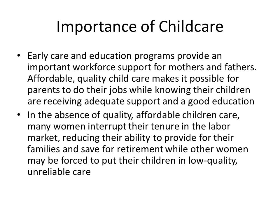 Importance of Childcare Early care and education programs provide an important workforce support for mothers and fathers.