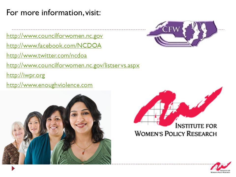 For more information, visit: http://www.councilforwomen.nc.gov http://www.facebook.com/NCDOA http://www.twitter.com/ncdoa http://www.councilforwomen.nc.gov/listservs.aspx http://iwpr.org http://www.enoughviolence.com