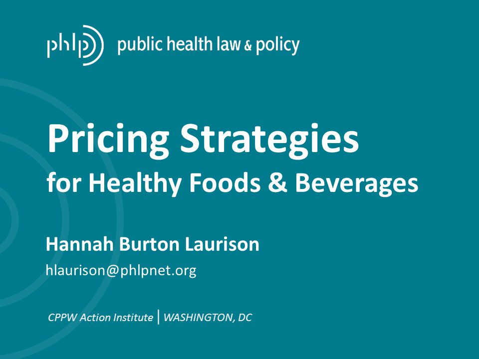 Hannah Burton Laurison hlaurison@phlpnet.org CPPW Action Institute | WASHINGTON, DC Pricing Strategies for Healthy Foods & Beverages