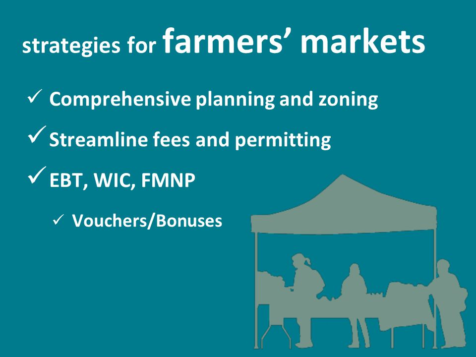 strategies for farmers' markets Comprehensive planning and zoning Streamline fees and permitting EBT, WIC, FMNP Vouchers/Bonuses