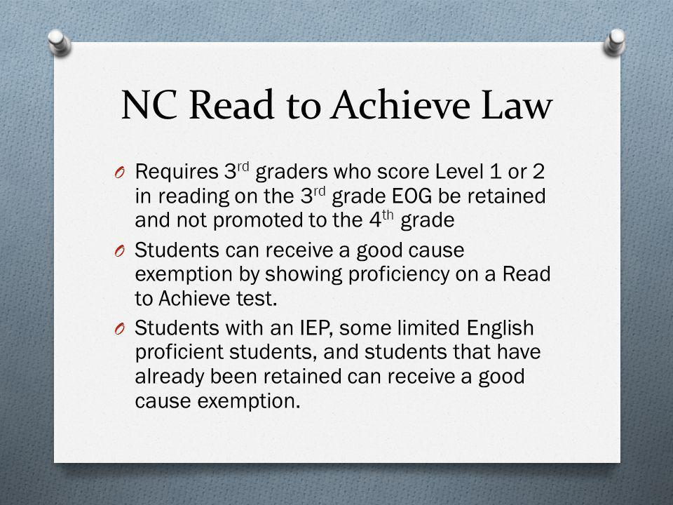 NC Read to Achieve Law O Requires 3 rd graders who score Level 1 or 2 in reading on the 3 rd grade EOG be retained and not promoted to the 4 th grade