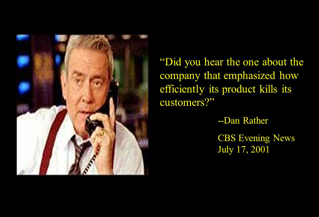 """Did you hear the one about the company that emphasized how efficiently its product kills its customers?"" --Dan Rather CBS Evening News July 17, 2001"