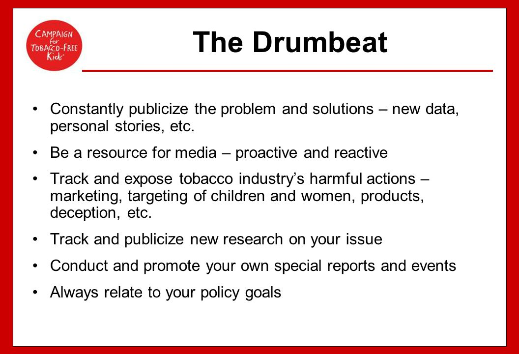 The Drumbeat Constantly publicize the problem and solutions – new data, personal stories, etc. Be a resource for media – proactive and reactive Track