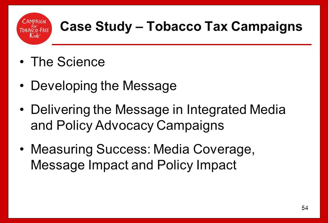 54 Case Study – Tobacco Tax Campaigns The Science Developing the Message Delivering the Message in Integrated Media and Policy Advocacy Campaigns Meas