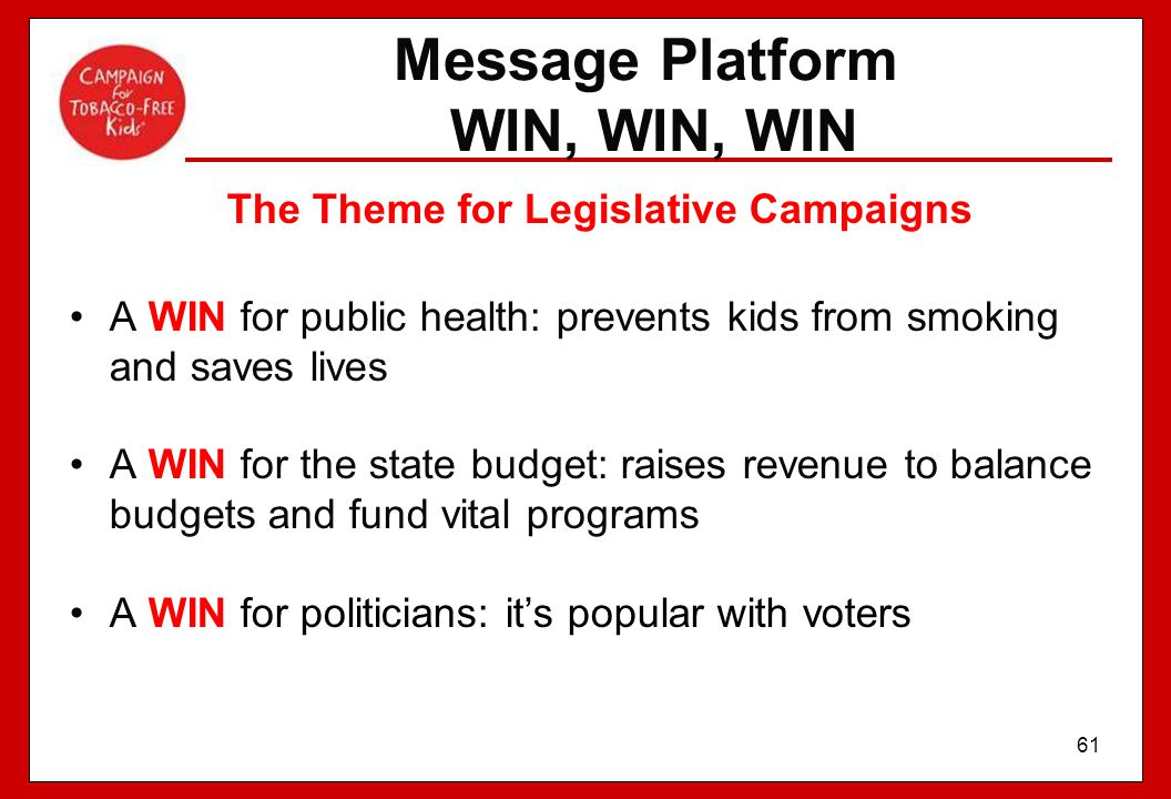 61 Message Platform WIN, WIN, WIN The Theme for Legislative Campaigns A WIN for public health: prevents kids from smoking and saves lives A WIN for th