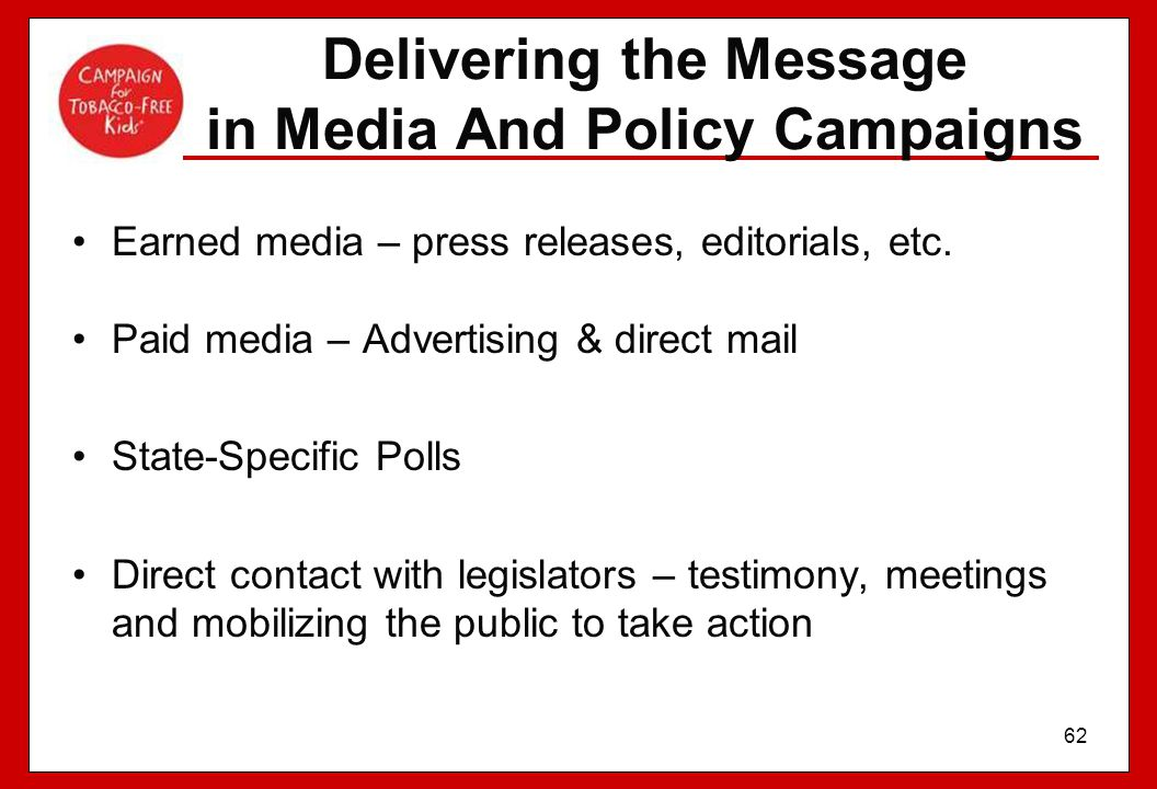 62 Delivering the Message in Media And Policy Campaigns Earned media – press releases, editorials, etc. Paid media – Advertising & direct mail State-S