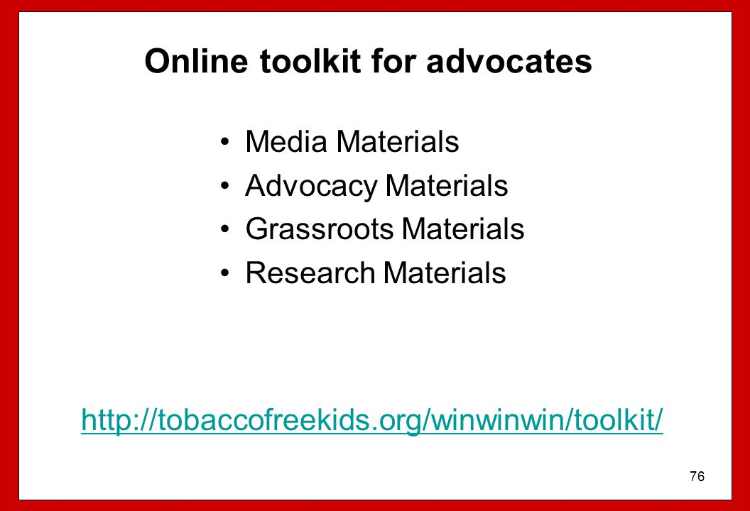 76 Online toolkit for advocates Media Materials Advocacy Materials Grassroots Materials Research Materials http://tobaccofreekids.org/winwinwin/toolki