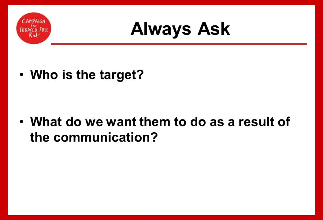 Always Ask Who is the target? What do we want them to do as a result of the communication?