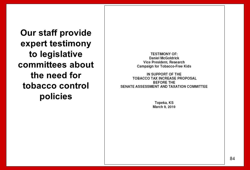 84 Our staff provide expert testimony to legislative committees about the need for tobacco control policies